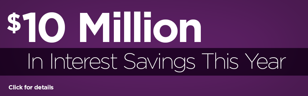 $10 Million in interest savings this year. Click to for information on how you can save.